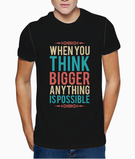 When you think bigger t shirt front